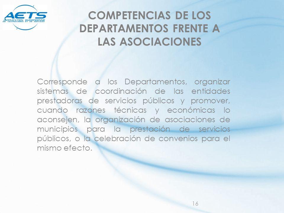 16 COMPETENCIAS DE LOS DEPARTAMENTOS FRENTE A LAS ASOCIACIONES Corresponde a los Departamentos, organizar sistemas de coordinación de las entidades pr