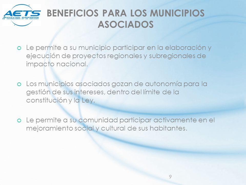 9 BENEFICIOS PARA LOS MUNICIPIOS ASOCIADOS oLe permite a su municipio participar en la elaboración y ejecución de proyectos regionales y subregionales