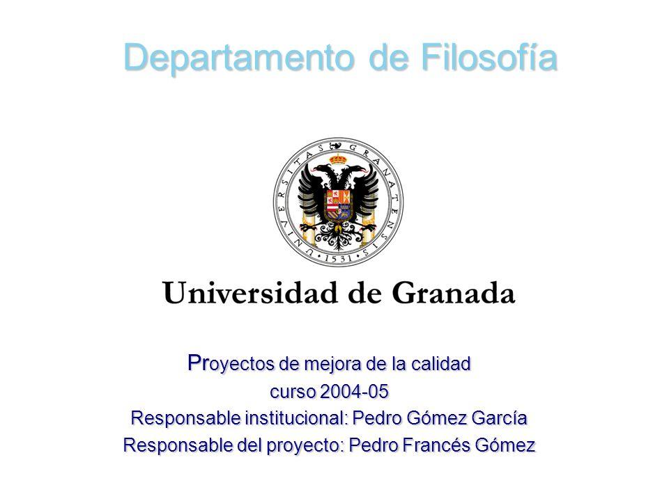 Departamento de Filosofía Pr oyectos de mejora de la calidad curso 2004-05 Responsable institucional: Pedro Gómez García Responsable del proyecto: Ped
