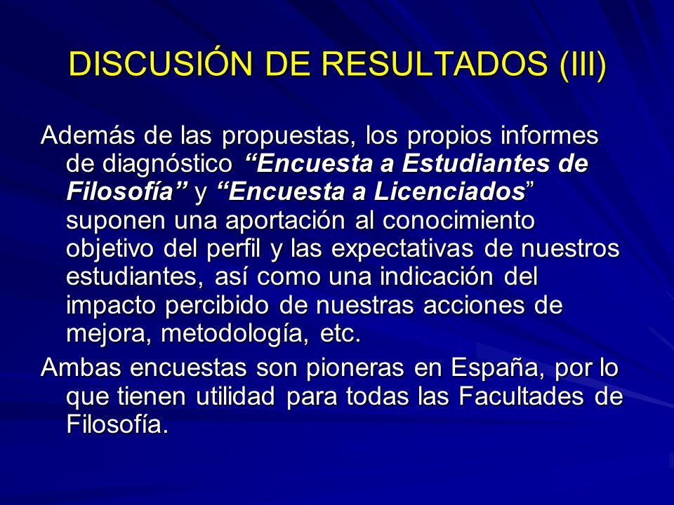 DISCUSIÓN DE RESULTADOS (III) Además de las propuestas, los propios informes de diagnóstico Encuesta a Estudiantes de Filosofía y Encuesta a Licenciad