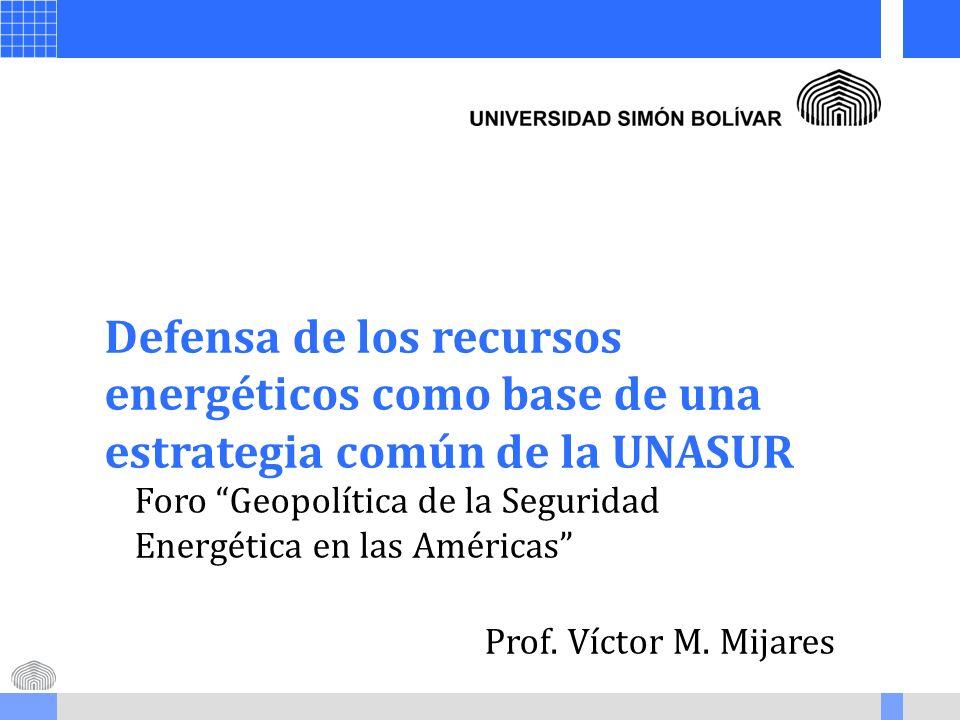 Defensa de los recursos energéticos como base de una estrategia común de la UNASUR Foro Geopolítica de la Seguridad Energética en las Américas Prof. V