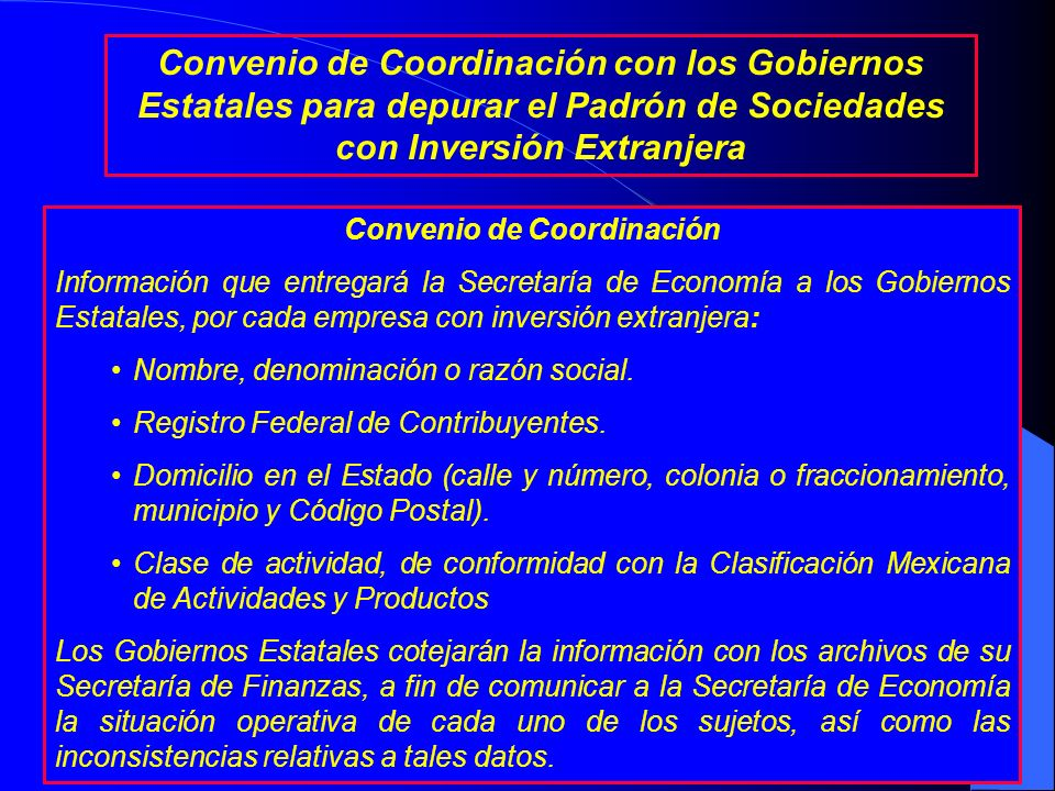 Convenio de Coordinación Objetivo: Establecer las bases y procedimientos de coordinación para que los Gobiernos Estatales proporcionen a la Secretaría de Economía, la información sobre ubicación y situación operativa de los sujetos inscritos en el Registro Nacional de Inversiones Extranjeras.