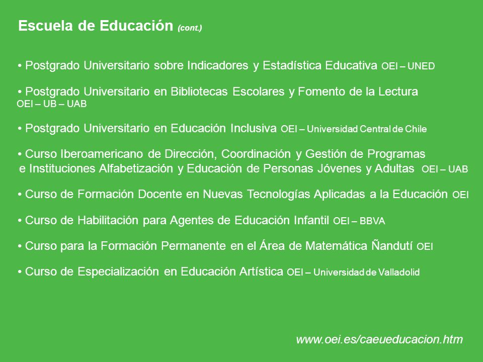 Escuela de Educación (cont.) Postgrado Universitario sobre Indicadores y Estadística Educativa OEI – UNED Postgrado Universitario en Bibliotecas Escol