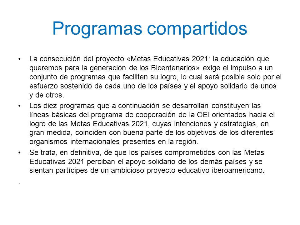 Programas compartidos Programa de apoyo a la gobernabilidad de las instituciones educativas, a la consecución de pactos educativos y al desarrollo de programas sociales y educativos integrales Programa de atención educativa a la diversidad del alumnado y a los colectivos con mayor riesgo de exclusión Programa de atención integral a la primera infancia Programa de mejora de la calidad de la educación Programa de incorporación de las TIC en la educación Programa de lectura y bibliotecas Programa de evaluación de la educación Programa de educación técnico-profesional (ETP) Programa de educación en valores y para la ciudadanía Programa de alfabetización y educación a lo lardo de la vida Programa para el desarrollo profesional de los docentes Programa de educación artística, cultura y ciudadanía Programa de dinamización del espacio iberoamericano del conocimiento.