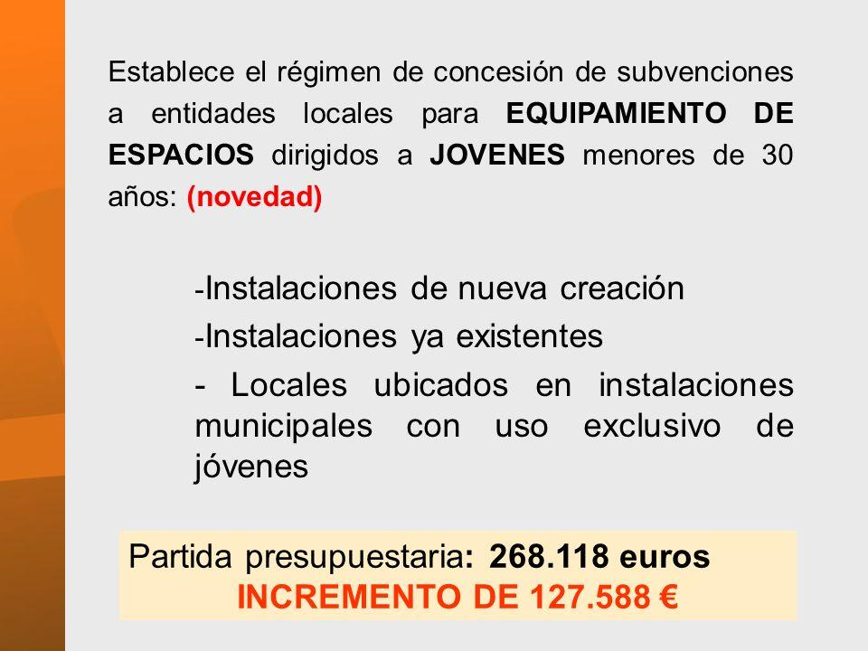 Establece el régimen de concesión de subvenciones a entidades locales para EQUIPAMIENTO DE ESPACIOS dirigidos a JOVENES menores de 30 años: (novedad) - Instalaciones de nueva creación - Instalaciones ya existentes - Locales ubicados en instalaciones municipales con uso exclusivo de jóvenes Partida presupuestaria: 268.118 euros INCREMENTO DE 127.588