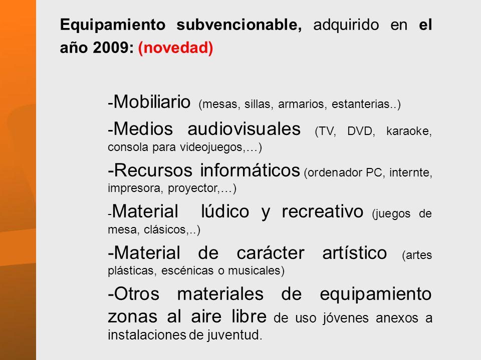 Equipamiento subvencionable, adquirido en el año 2009: (novedad) - Mobiliario (mesas, sillas, armarios, estanterias..) - Medios audiovisuales (TV, DVD, karaoke, consola para videojuegos,…) -Recursos informáticos (ordenador PC, internte, impresora, proyector,…) - Material lúdico y recreativo (juegos de mesa, clásicos,..) -Material de carácter artístico (artes plásticas, escénicas o musicales) -Otros materiales de equipamiento zonas al aire libre de uso jóvenes anexos a instalaciones de juventud.