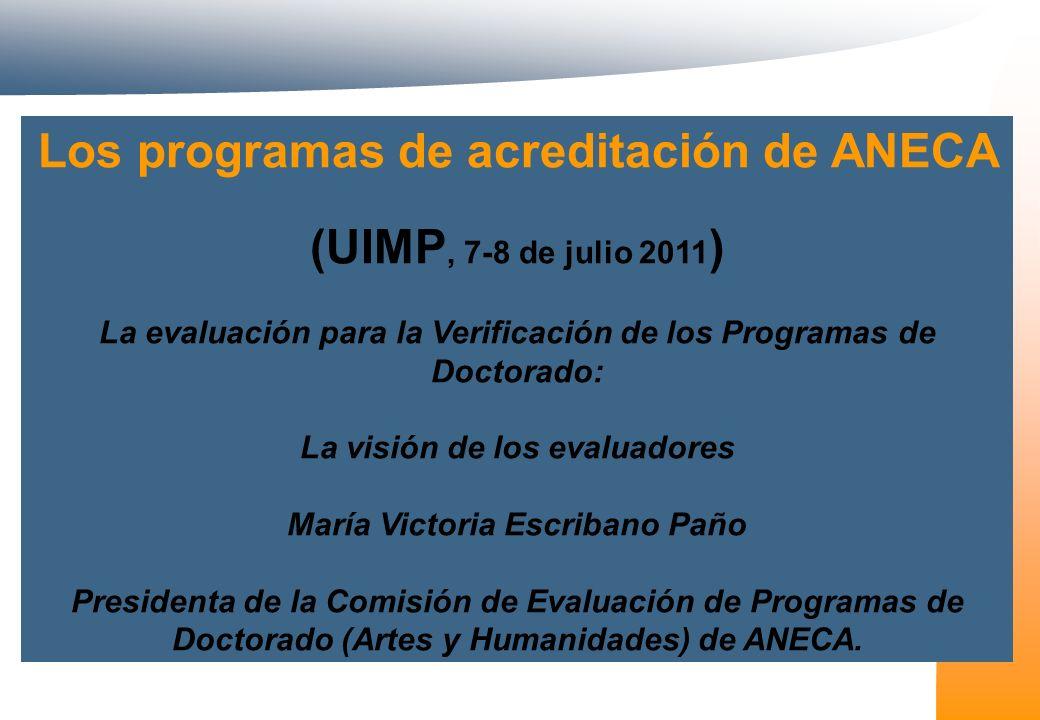 Los programas de acreditación de ANECA (UIMP, 7-8 de julio 2011 ) La evaluación para la Verificación de los Programas de Doctorado: La visión de los evaluadores María Victoria Escribano Paño Presidenta de la Comisión de Evaluación de Programas de Doctorado (Artes y Humanidades) de ANECA.