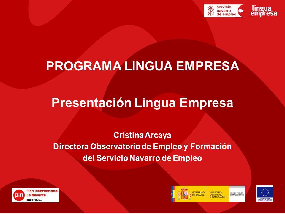 PROGRAMA LINGUA EMPRESA Presentación Lingua Empresa Cristina Arcaya Directora Observatorio de Empleo y Formación del Servicio Navarro de Empleo