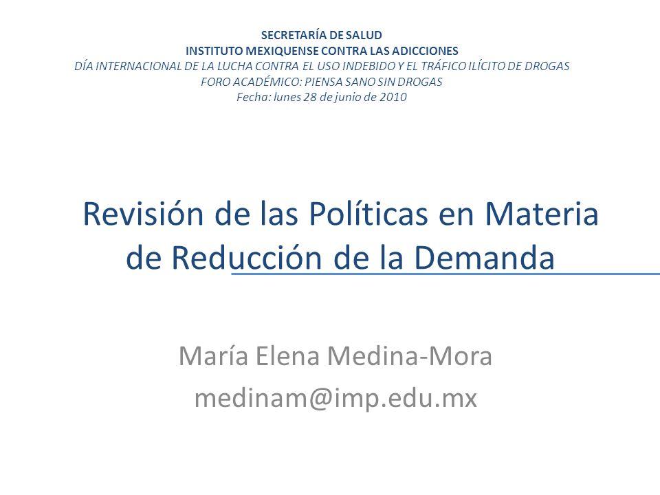 Revisión de las Políticas en Materia de Reducción de la Demanda María Elena Medina-Mora medinam@imp.edu.mx SECRETARÍA DE SALUD INSTITUTO MEXIQUENSE CONTRA LAS ADICCIONES DÍA INTERNACIONAL DE LA LUCHA CONTRA EL USO INDEBIDO Y EL TRÁFICO ILÍCITO DE DROGAS FORO ACADÉMICO: PIENSA SANO SIN DROGAS Fecha: lunes 28 de junio de 2010