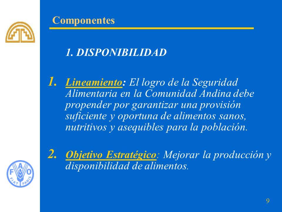 9 1. DISPONIBILIDAD 1. Lineamiento: El logro de la Seguridad Alimentaria en la Comunidad Andina debe propender por garantizar una provisión suficiente