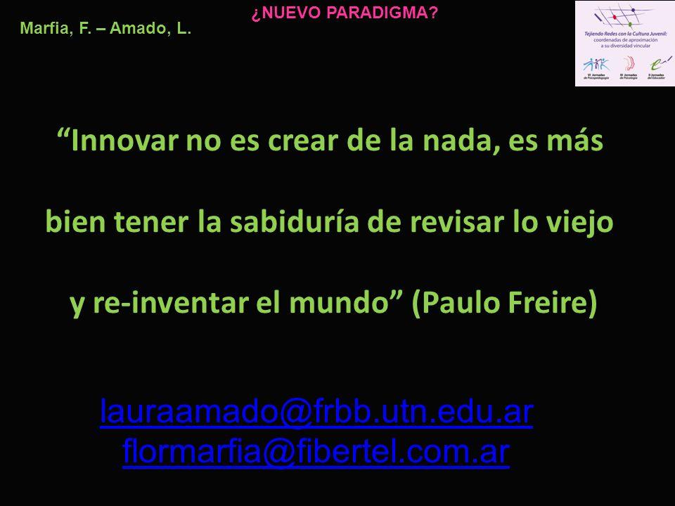 Innovar no es crear de la nada, es más bien tener la sabiduría de revisar lo viejo y re-inventar el mundo (Paulo Freire) Marfia, F. – Amado, L. ¿NUEVO