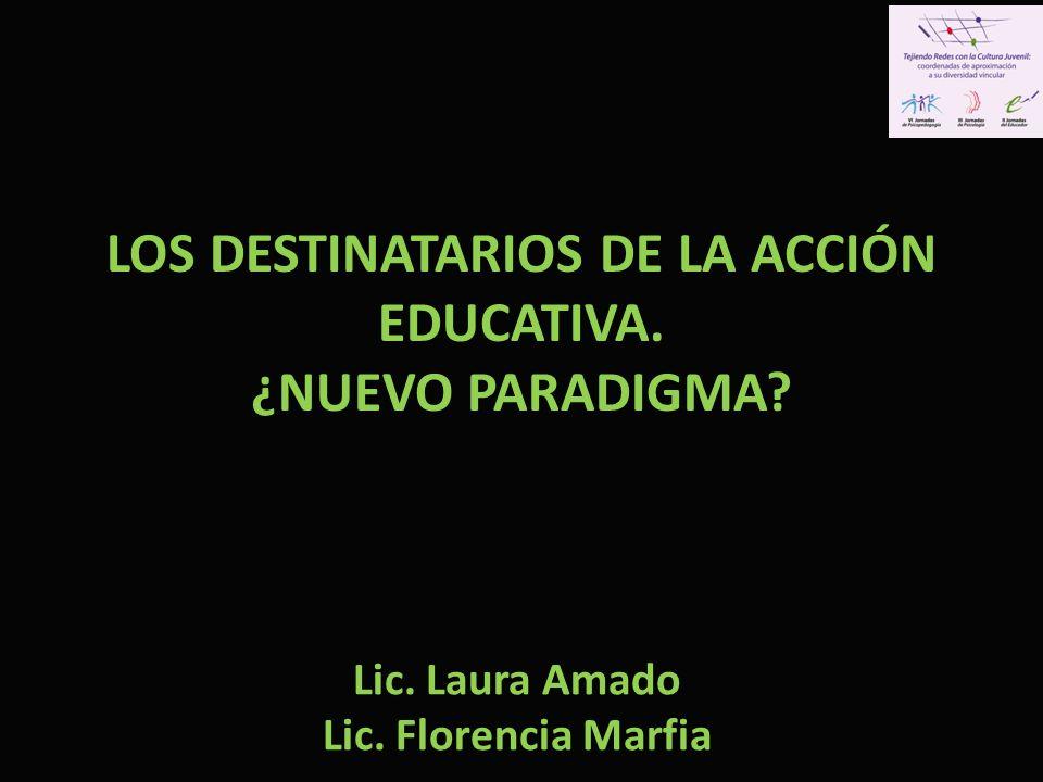 LOS DESTINATARIOS DE LA ACCIÓN EDUCATIVA. ¿NUEVO PARADIGMA? Lic. Laura Amado Lic. Florencia Marfia