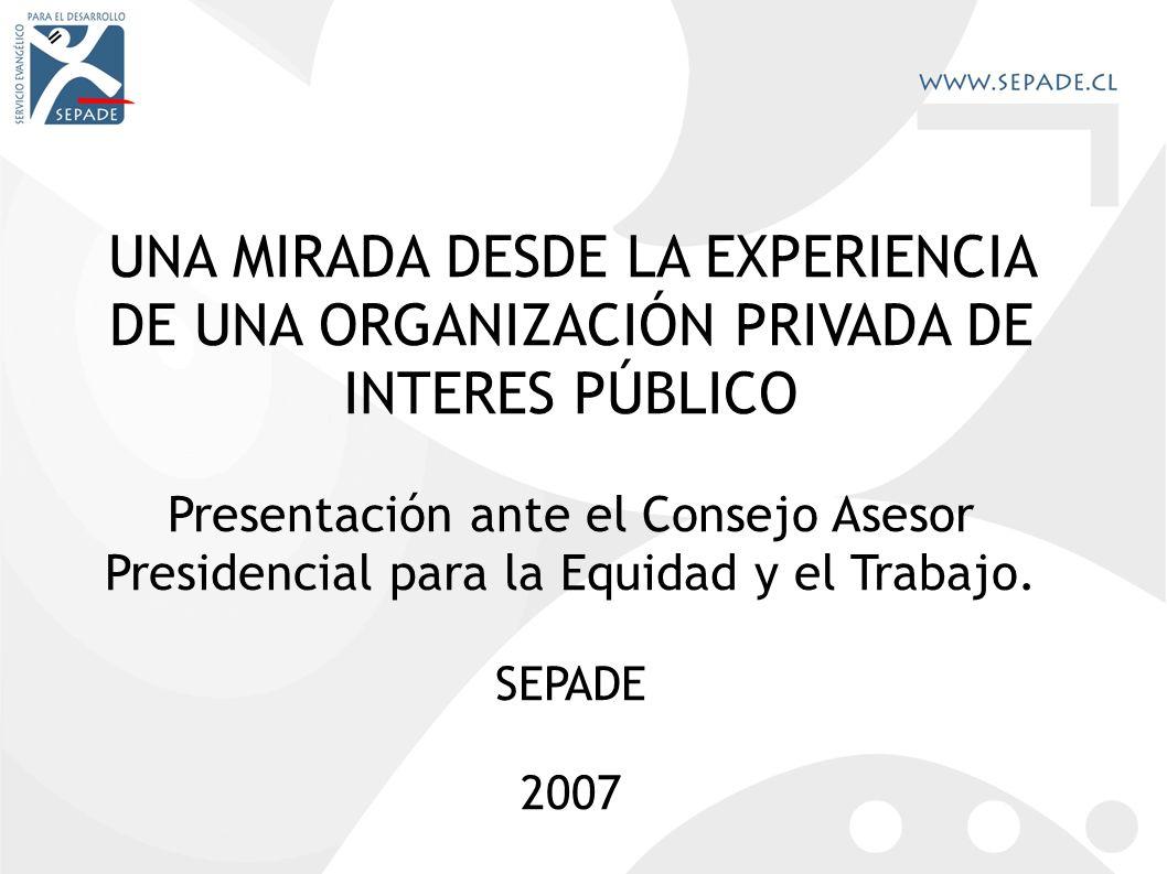 UNA MIRADA DESDE LA EXPERIENCIA DE UNA ORGANIZACIÓN PRIVADA DE INTERES PÚBLICO Presentación ante el Consejo Asesor Presidencial para la Equidad y el Trabajo.