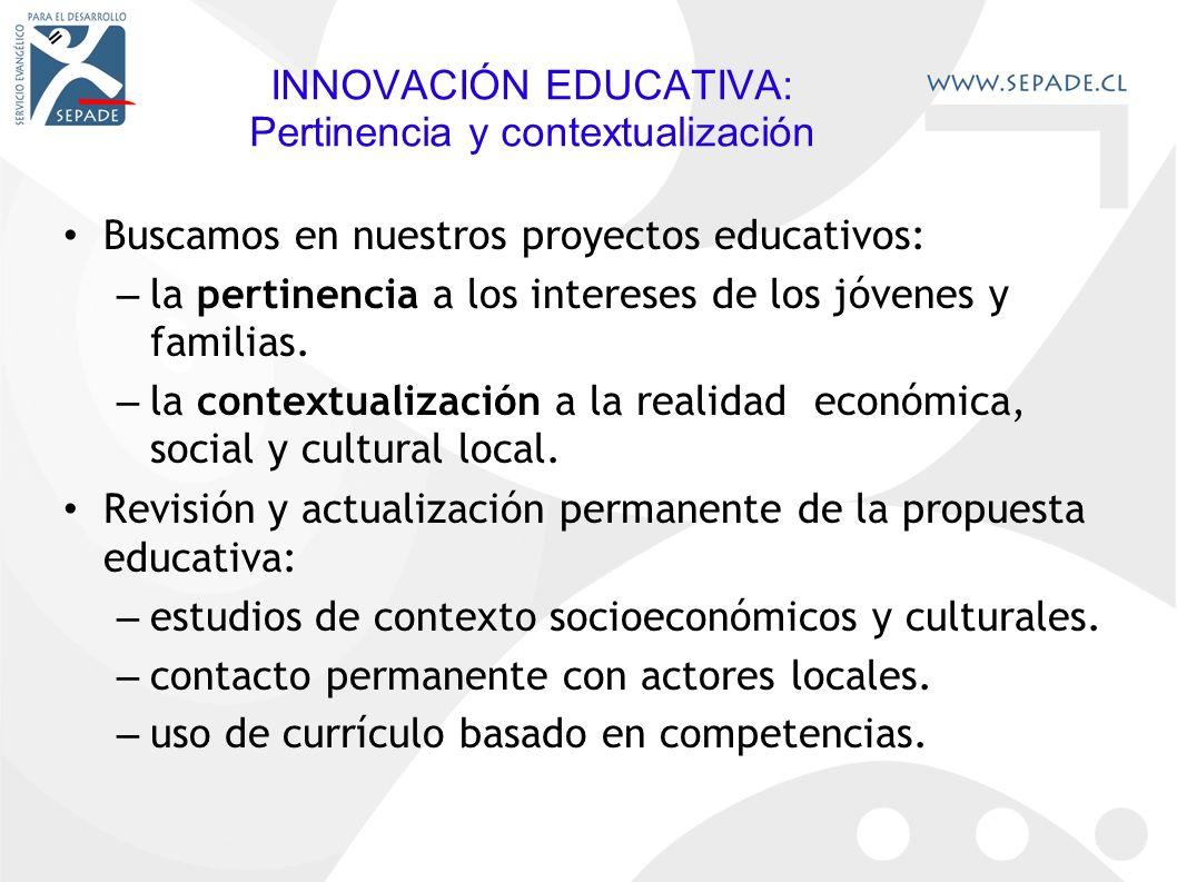 INNOVACIÓN EDUCATIVA: Pertinencia y contextualización Buscamos en nuestros proyectos educativos: – la pertinencia a los intereses de los jóvenes y familias.