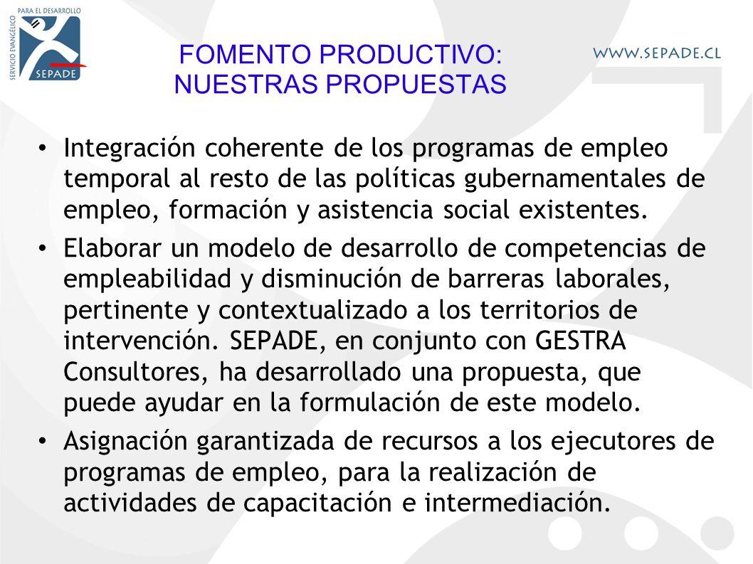 FOMENTO PRODUCTIVO: NUESTRAS PROPUESTAS Integración coherente de los programas de empleo temporal al resto de las políticas gubernamentales de empleo, formación y asistencia social existentes.