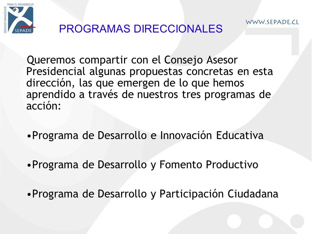 PROGRAMAS DIRECCIONALES Queremos compartir con el Consejo Asesor Presidencial algunas propuestas concretas en esta dirección, las que emergen de lo que hemos aprendido a través de nuestros tres programas de acción: Programa de Desarrollo e Innovación Educativa Programa de Desarrollo y Fomento Productivo Programa de Desarrollo y Participación Ciudadana