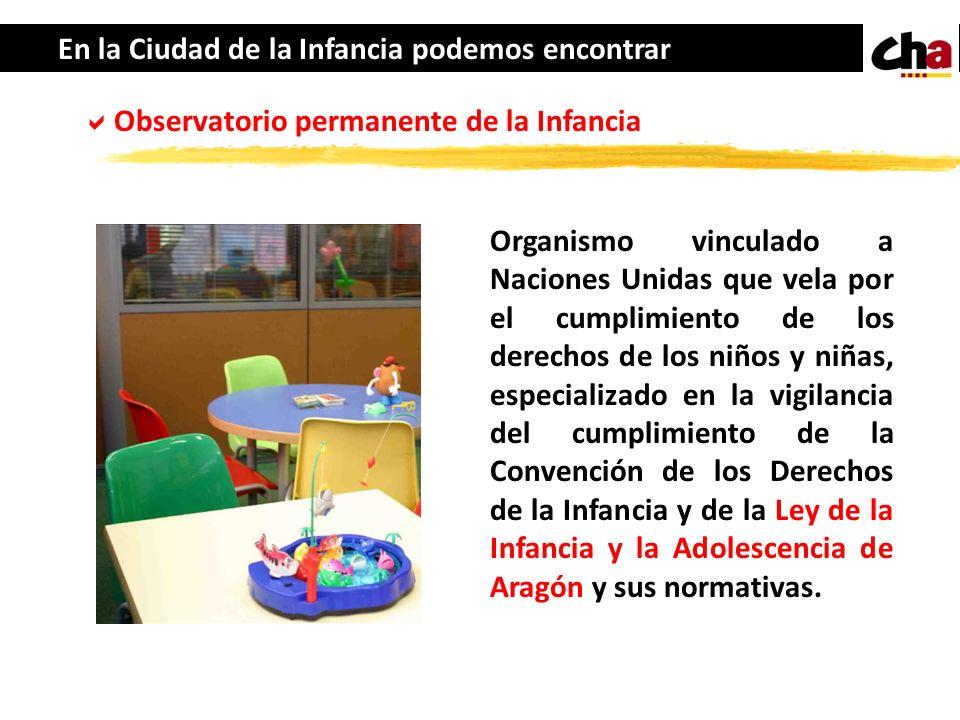 En la Ciudad de la Infancia podemos encontrar Observatorio permanente de la Infancia Organismo vinculado a Naciones Unidas que vela por el cumplimient