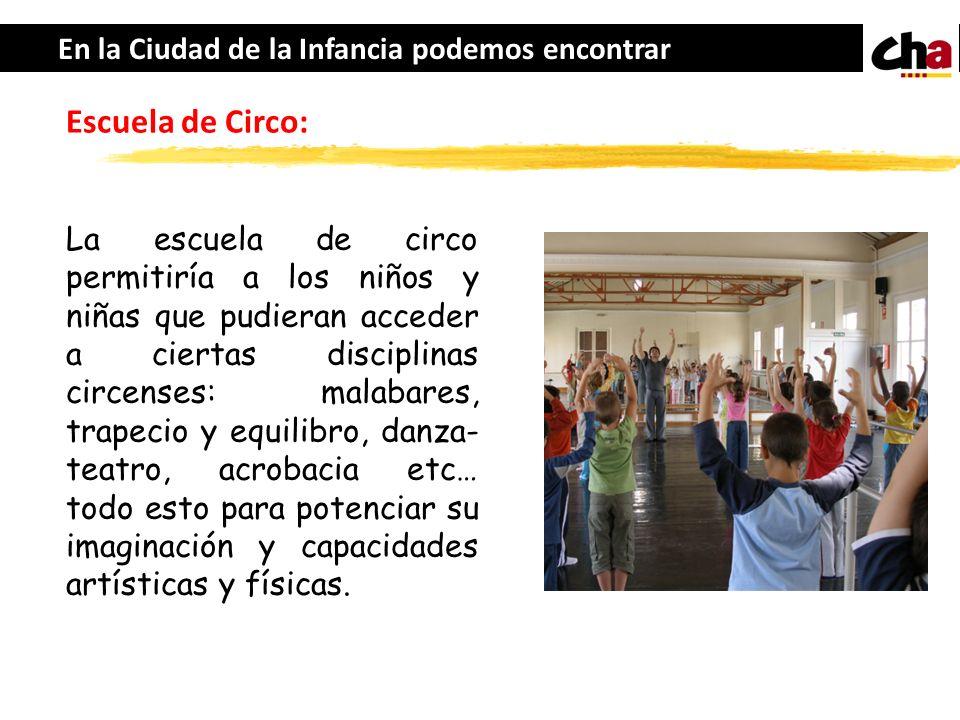 En la Ciudad de la Infancia podemos encontrar Escuela de Circo: La escuela de circo permitiría a los niños y niñas que pudieran acceder a ciertas disc
