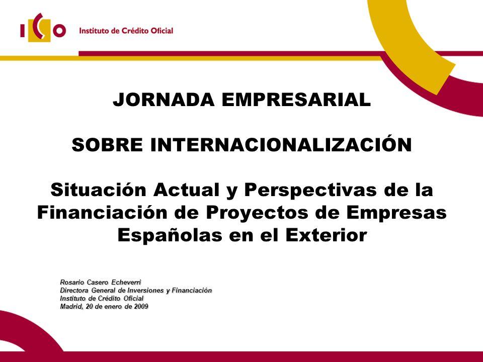 JORNADA EMPRESARIAL SOBRE INTERNACIONALIZACIÓN Situación Actual y Perspectivas de la Financiación de Proyectos de Empresas Españolas en el Exterior Rosario Casero Echeverri Directora General de Inversiones y Financiación Instituto de Crédito Oficial Madrid, 20 de enero de 2009