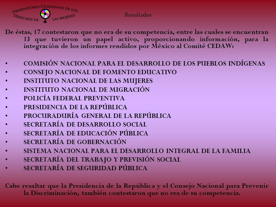 De éstas, 17 contestaron que no era de su competencia, entre las cuales se encuentran 13 que tuvieron un papel activo, proporcionando información, para la integración de los informes rendidos por México al Comité CEDAW: COMISIÓN NACIONAL PARA EL DESARROLLO DE LOS PUEBLOS INDÍGENAS CONSEJO NACIONAL DE FOMENTO EDUCATIVO INSTITUTO NACIONAL DE LAS MUJERES INSTITUTO NACIONAL DE MIGRACIÓN POLICÍA FEDERAL PREVENTIVA PRESIDENCIA DE LA REPÚBLICA PROCURADURÍA GENERAL DE LA REPÚBLICA SECRETARÍA DE DESARROLLO SOCIAL SECRETARÍA DE EDUCACIÓN PÚBLICA SECRETARÍA DE GOBERNACIÓN SISTEMA NACIONAL PARA EL DESARROLLO INTEGRAL DE LA FAMILIA SECRETARÍA DEL TRABAJO Y PREVISIÓN SOCIAL SECRETARÍA DE SEGURIDAD PÚBLICA Cabe resaltar que la Presidencia de la República y el Consejo Nacional para Prevenir la Discriminación, también contestaron que no era de su competencia.