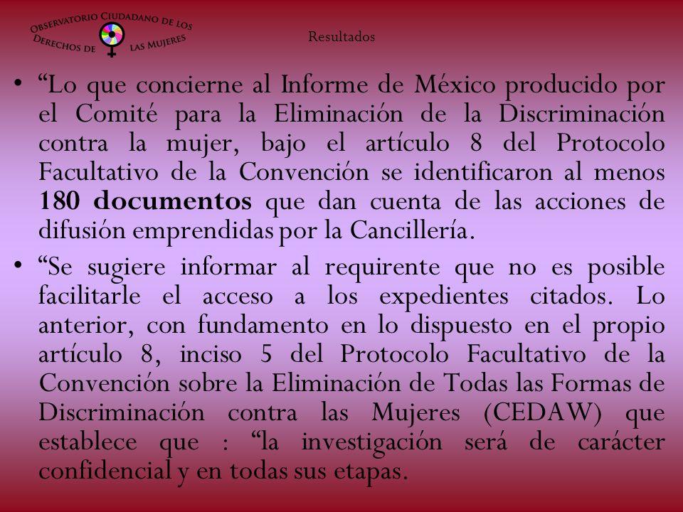 Lo que concierne al Informe de México producido por el Comité para la Eliminación de la Discriminación contra la mujer, bajo el artículo 8 del Protocolo Facultativo de la Convención se identificaron al menos 180 documentos que dan cuenta de las acciones de difusión emprendidas por la Cancillería.