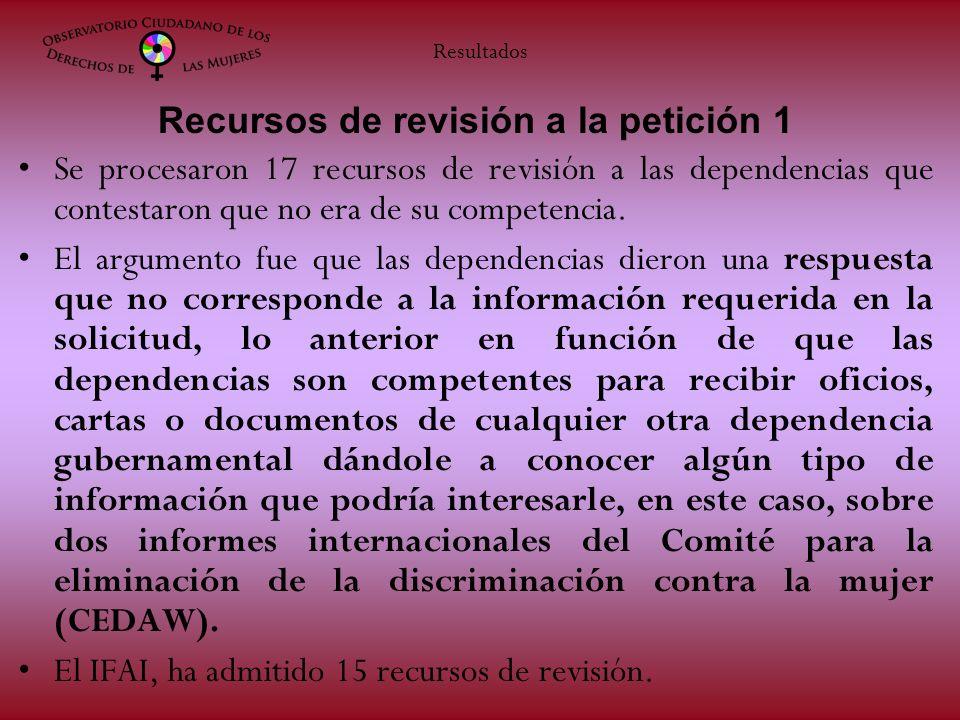 Recursos de revisión a la petición 1 Se procesaron 17 recursos de revisión a las dependencias que contestaron que no era de su competencia. El argumen