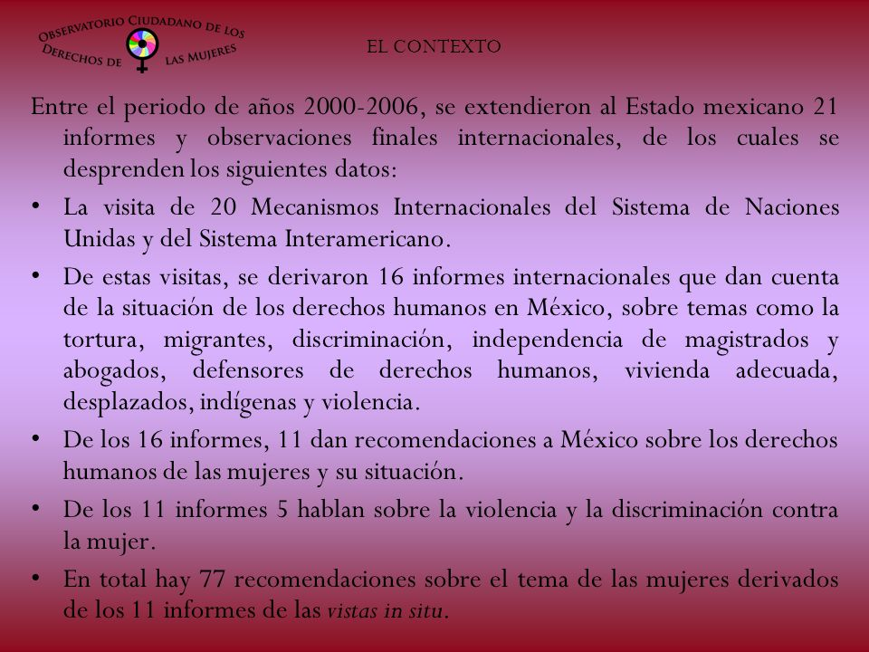 Entre el periodo de años 2000-2006, se extendieron al Estado mexicano 21 informes y observaciones finales internacionales, de los cuales se desprenden los siguientes datos: La visita de 20 Mecanismos Internacionales del Sistema de Naciones Unidas y del Sistema Interamericano.
