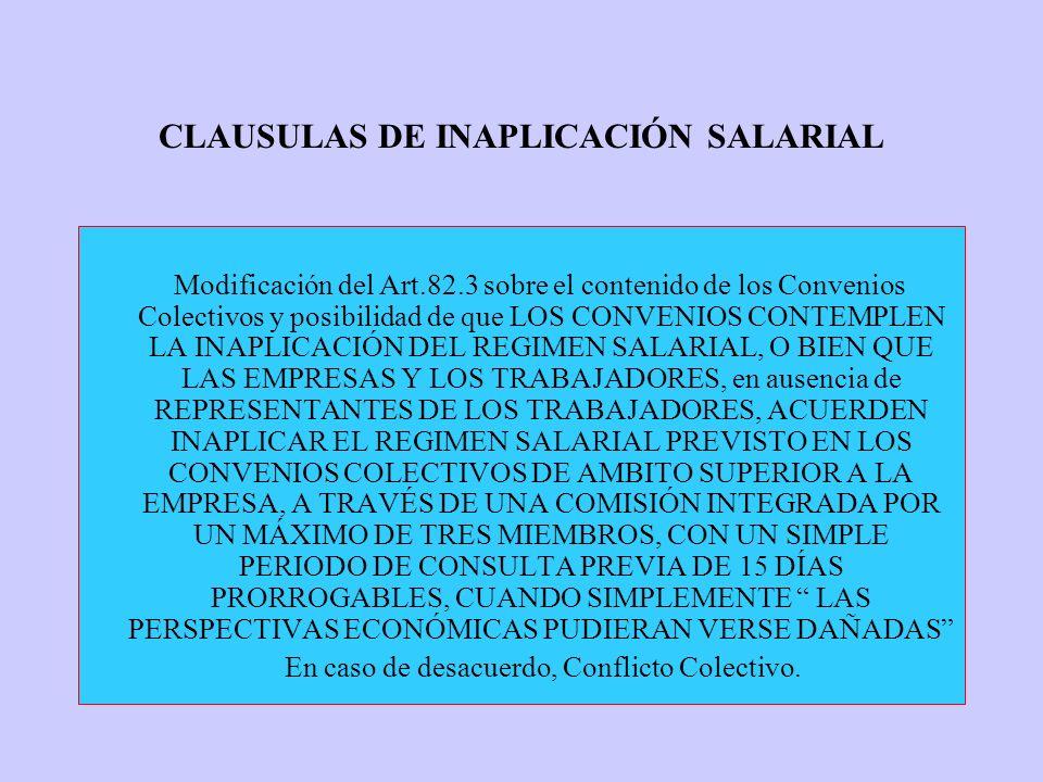 CLAUSULAS DE INAPLICACIÓN SALARIAL Modificación del Art.82.3 sobre el contenido de los Convenios Colectivos y posibilidad de que LOS CONVENIOS CONTEMPLEN LA INAPLICACIÓN DEL REGIMEN SALARIAL, O BIEN QUE LAS EMPRESAS Y LOS TRABAJADORES, en ausencia de REPRESENTANTES DE LOS TRABAJADORES, ACUERDEN INAPLICAR EL REGIMEN SALARIAL PREVISTO EN LOS CONVENIOS COLECTIVOS DE AMBITO SUPERIOR A LA EMPRESA, A TRAVÉS DE UNA COMISIÓN INTEGRADA POR UN MÁXIMO DE TRES MIEMBROS, CON UN SIMPLE PERIODO DE CONSULTA PREVIA DE 15 DÍAS PRORROGABLES, CUANDO SIMPLEMENTE LAS PERSPECTIVAS ECONÓMICAS PUDIERAN VERSE DAÑADAS En caso de desacuerdo, Conflicto Colectivo.