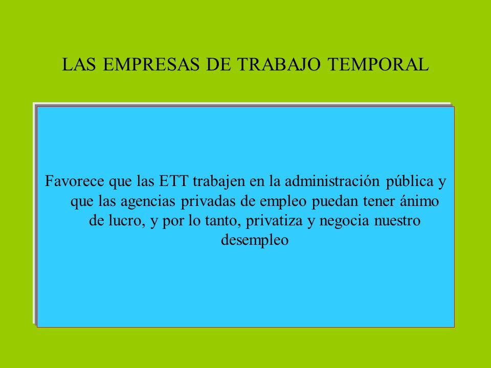 LAS EMPRESAS DE TRABAJO TEMPORAL Favorece que las ETT trabajen en la administración pública y que las agencias privadas de empleo puedan tener ánimo de lucro, y por lo tanto, privatiza y negocia nuestro desempleo