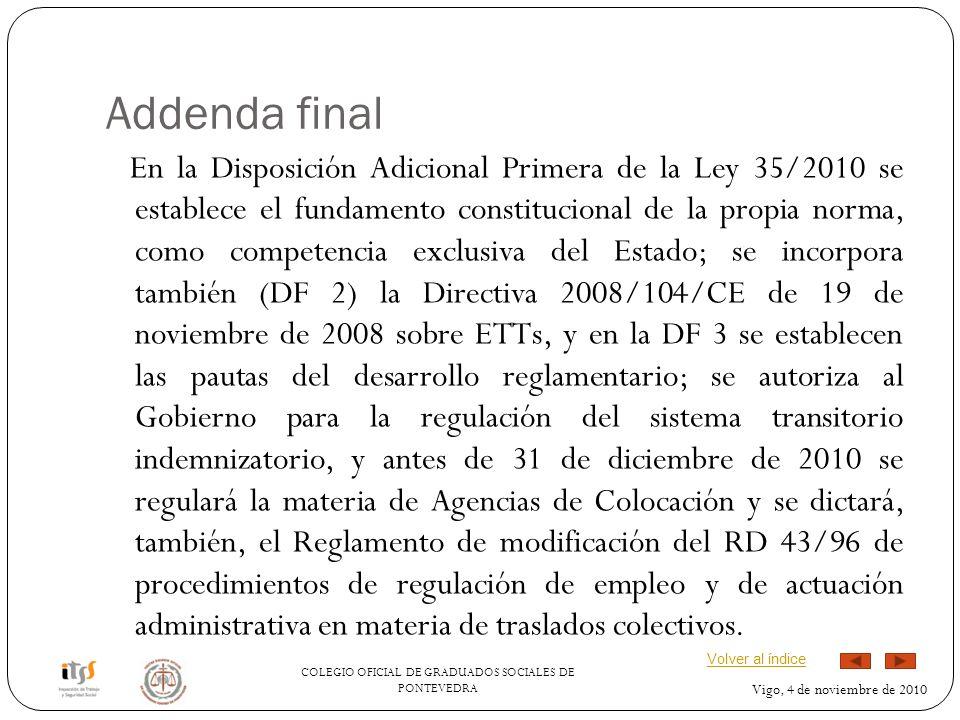 COLEGIO OFICIAL DE GRADUADOS SOCIALES DE PONTEVEDRA Vigo, 4 de noviembre de 2010 Addenda final En la Disposición Adicional Primera de la Ley 35/2010 se establece el fundamento constitucional de la propia norma, como competencia exclusiva del Estado; se incorpora también (DF 2) la Directiva 2008/104/CE de 19 de noviembre de 2008 sobre ETTs, y en la DF 3 se establecen las pautas del desarrollo reglamentario; se autoriza al Gobierno para la regulación del sistema transitorio indemnizatorio, y antes de 31 de diciembre de 2010 se regulará la materia de Agencias de Colocación y se dictará, también, el Reglamento de modificación del RD 43/96 de procedimientos de regulación de empleo y de actuación administrativa en materia de traslados colectivos.