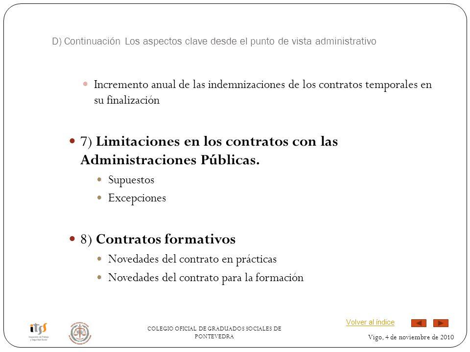 COLEGIO OFICIAL DE GRADUADOS SOCIALES DE PONTEVEDRA Vigo, 4 de noviembre de 2010 D) Continuación Los aspectos clave desde el punto de vista administrativo Incremento anual de las indemnizaciones de los contratos temporales en su finalización 7) Limitaciones en los contratos con las Administraciones Públicas.