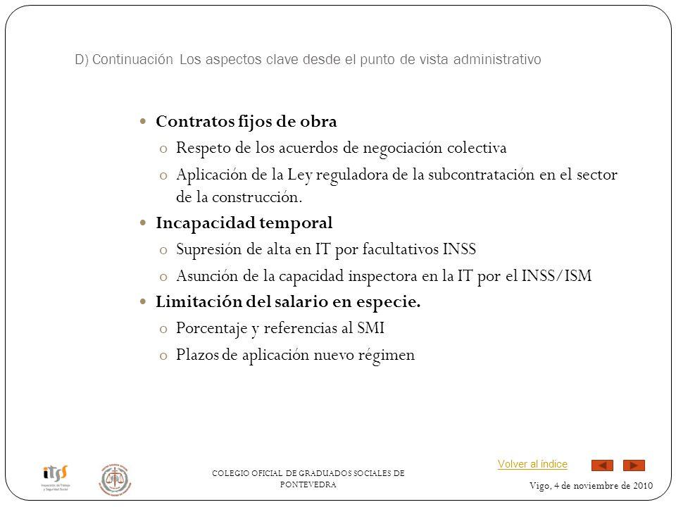COLEGIO OFICIAL DE GRADUADOS SOCIALES DE PONTEVEDRA Vigo, 4 de noviembre de 2010 D) Continuación Los aspectos clave desde el punto de vista administrativo Contratos fijos de obra oRespeto de los acuerdos de negociación colectiva oAplicación de la Ley reguladora de la subcontratación en el sector de la construcción.