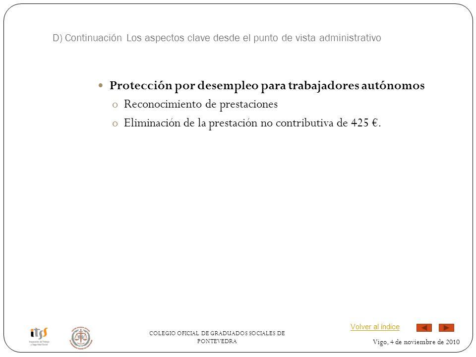 COLEGIO OFICIAL DE GRADUADOS SOCIALES DE PONTEVEDRA Vigo, 4 de noviembre de 2010 D) Continuación Los aspectos clave desde el punto de vista administrativo Protección por desempleo para trabajadores autónomos oReconocimiento de prestaciones oEliminación de la prestación no contributiva de 425.