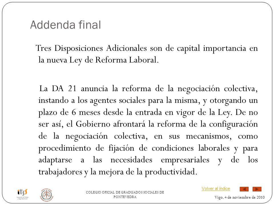 COLEGIO OFICIAL DE GRADUADOS SOCIALES DE PONTEVEDRA Vigo, 4 de noviembre de 2010 Addenda final Tres Disposiciones Adicionales son de capital importancia en la nueva Ley de Reforma Laboral.