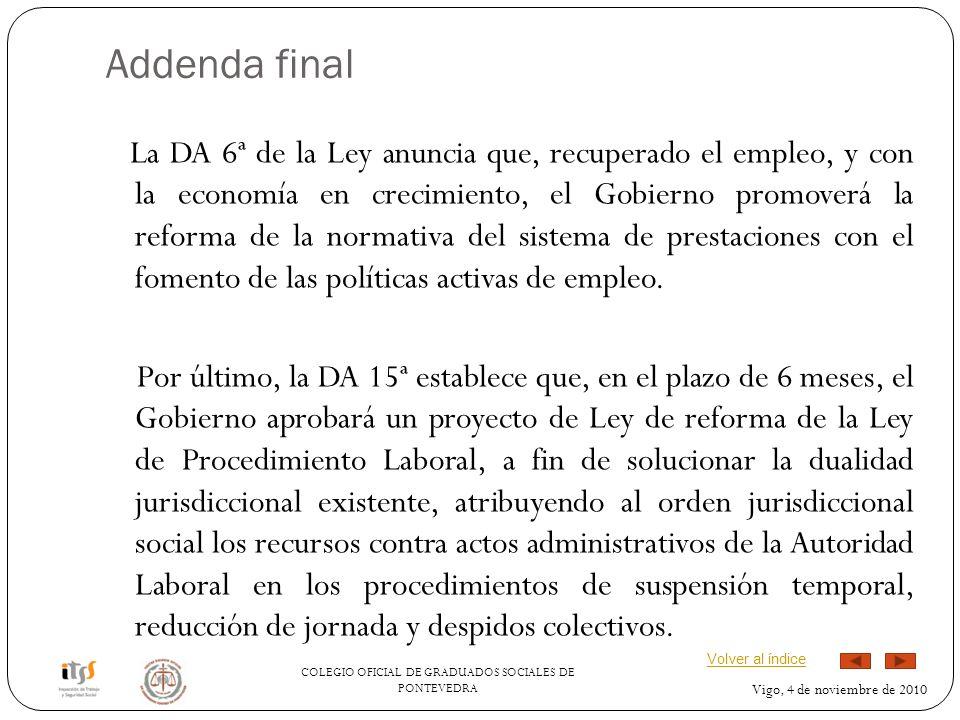 COLEGIO OFICIAL DE GRADUADOS SOCIALES DE PONTEVEDRA Vigo, 4 de noviembre de 2010 Addenda final La DA 6ª de la Ley anuncia que, recuperado el empleo, y con la economía en crecimiento, el Gobierno promoverá la reforma de la normativa del sistema de prestaciones con el fomento de las políticas activas de empleo.