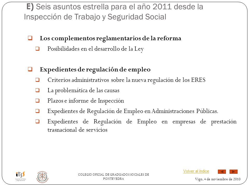 COLEGIO OFICIAL DE GRADUADOS SOCIALES DE PONTEVEDRA Vigo, 4 de noviembre de 2010 E) Seis asuntos estrella para el año 2011 desde la Inspección de Trabajo y Seguridad Social Los complementos reglamentarios de la reforma Posibilidades en el desarrollo de la Ley Expedientes de regulación de empleo Criterios administrativos sobre la nueva regulación de los ERES La problemática de las causas Plazos e informe de Inspección Expedientes de Regulación de Empleo en Administraciones Públicas.