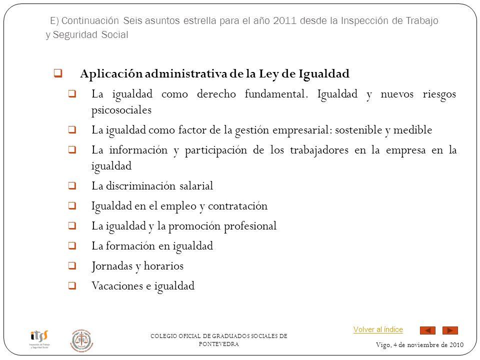 COLEGIO OFICIAL DE GRADUADOS SOCIALES DE PONTEVEDRA Vigo, 4 de noviembre de 2010 E) Continuación Seis asuntos estrella para el año 2011 desde la Inspección de Trabajo y Seguridad Social Aplicación administrativa de la Ley de Igualdad La igualdad como derecho fundamental.
