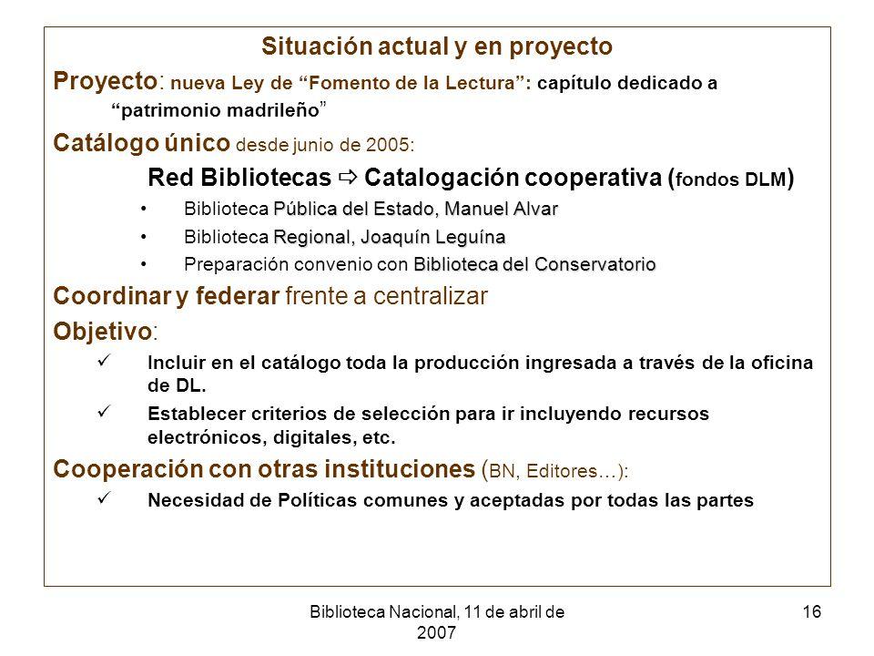Biblioteca Nacional, 11 de abril de 2007 16 Situación actual y en proyecto Proyecto: nueva Ley de Fomento de la Lectura: capítulo dedicado a patrimoni