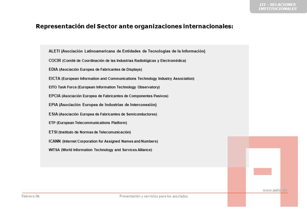 www.aetic.es Presentación y servicios para los asociados Febrero-06 Representación del Sector ante organizaciones internacionales: ALETI (Asociación Latinoamericana de Entidades de Tecnologías de la Información) COCIR (Comité de Coordinación de las Industrias Radiológicas y Electromédica) EDIA (Asociación Europea de Fabricantes de Displays) EICTA (European Information and Communications Technology Industry Association) EITO Task Force (European Information Technology Observatory) EPCIA (Asociación Europea de Fabricantes de Componentes Pasivos) EPIA (Asociación Europea de Industrias de Interconexión) ESIA (Asociación Europea de Fabricantes de Semiconductores) ETP (European Telecommunications Platform) ETSI (Instituto de Normas de Telecomunicación) ICANN (Internet Corporation for Assigned Names and Numbers) WITSA (World Information Technology and Services Alliance) III – RELACIONES INSTITUCIONALES
