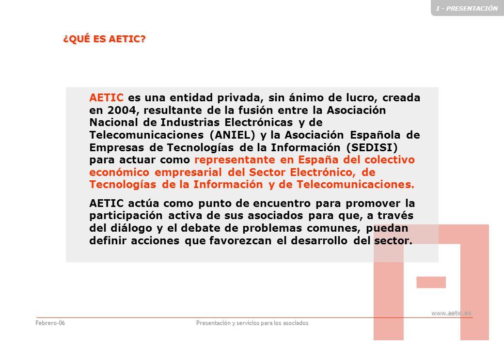www.aetic.es Presentación y servicios para los asociados Febrero-06 AETIC es una entidad privada, sin ánimo de lucro, creada en 2004, resultante de la fusión entre la Asociación Nacional de Industrias Electrónicas y de Telecomunicaciones (ANIEL) y la Asociación Española de Empresas de Tecnologías de la Información (SEDISI) para actuar como representante en España del colectivo económico empresarial del Sector Electrónico, de Tecnologías de la Información y de Telecomunicaciones.