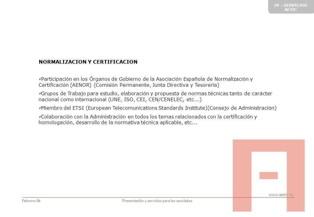 www.aetic.es Presentación y servicios para los asociados Febrero-06 NORMALIZACION Y CERTIFICACION Participación en los Órganos de Gobierno de la Asociación Española de Normalización y Certificación (AENOR) (Comisión Permanente, Junta Directiva y Tesorería) Grupos de Trabajo para estudio, elaboración y propuesta de normas técnicas tanto de carácter nacional como internacional (UNE, ISO, CEI, CEN/CENELEC, etc...) Miembro del ETSI (European Telecomunications Standards Institute)(Consejo de Administración) Colaboración con la Administración en todos los temas relacionados con la certificación y homologación, desarrollo de la normativa técnica aplicable, etc...