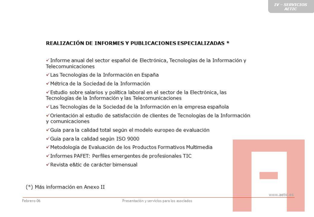 www.aetic.es Presentación y servicios para los asociados Febrero-06 REALIZACIÓN DE INFORMES Y PUBLICACIONES ESPECIALIZADAS * Informe anual del sector español de Electrónica, Tecnologías de la Información y Telecomunicaciones Informe anual del sector español de Electrónica, Tecnologías de la Información y Telecomunicaciones Las Tecnologías de la Información en España Las Tecnologías de la Información en España Métrica de la Sociedad de la Información Métrica de la Sociedad de la Información Estudio sobre salarios y política laboral en el sector de la Electrónica, las Tecnologías de la Información y las Telecomunicaciones Estudio sobre salarios y política laboral en el sector de la Electrónica, las Tecnologías de la Información y las Telecomunicaciones Las Tecnologías de la Sociedad de la Información en la empresa española Las Tecnologías de la Sociedad de la Información en la empresa española Orientación al estudio de satisfacción de clientes de Tecnologías de la Información y comunicaciones Orientación al estudio de satisfacción de clientes de Tecnologías de la Información y comunicaciones Guía para la calidad total según el modelo europeo de evaluación Guía para la calidad total según el modelo europeo de evaluación Guía para la calidad según ISO 9000 Guía para la calidad según ISO 9000 Metodología de Evaluación de los Productos Formativos Multimedia Metodología de Evaluación de los Productos Formativos Multimedia Informes PAFET: Perfiles emergentes de profesionales TIC Informes PAFET: Perfiles emergentes de profesionales TIC Revista e&tic de carácter bimensual Revista e&tic de carácter bimensual (*) Más información en Anexo II IV – SERVICIOS AETIC