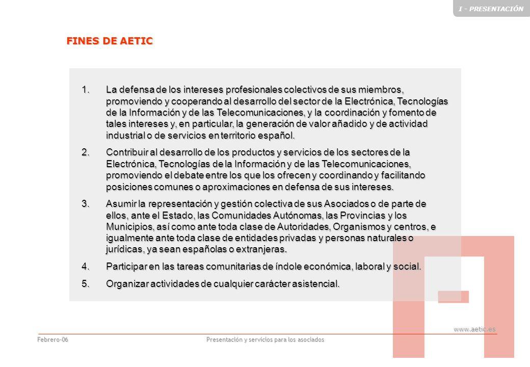 www.aetic.es Presentación y servicios para los asociados Febrero-06 1.La defensa de los intereses profesionales colectivos de sus miembros, promoviendo y cooperando al desarrollo del sector de la Electrónica, Tecnologías de la Información y de las Telecomunicaciones, y la coordinación y fomento de tales intereses y, en particular, la generación de valor añadido y de actividad industrial o de servicios en territorio español.