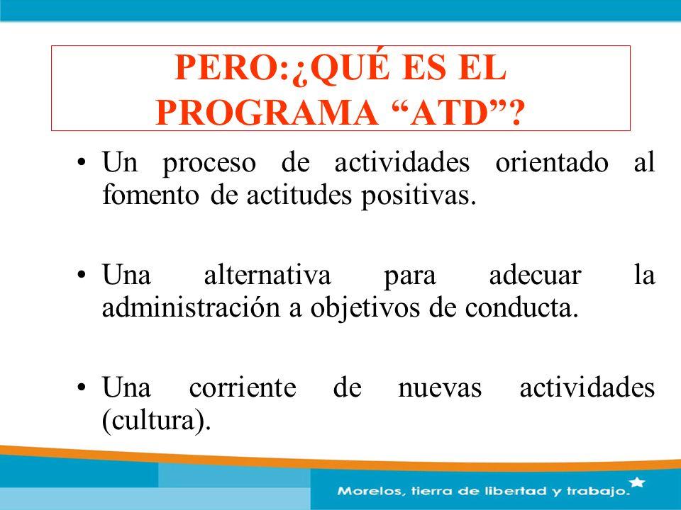 PERO:¿QUÉ ES EL PROGRAMA ATD? Un proceso de actividades orientado al fomento de actitudes positivas. Una alternativa para adecuar la administración a