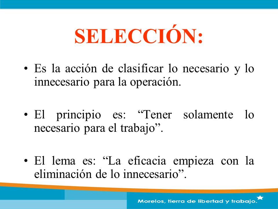 SELECCIÓN: Es la acción de clasificar lo necesario y lo innecesario para la operación. El principio es: Tener solamente lo necesario para el trabajo.