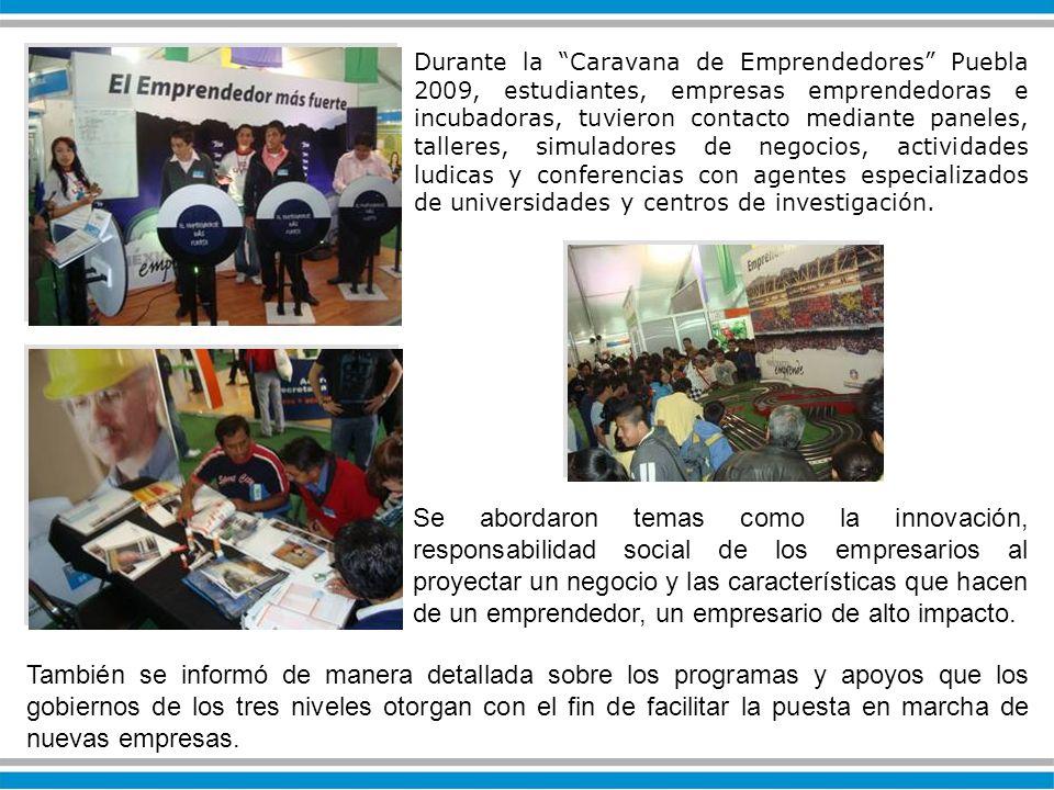Durante la Caravana de Emprendedores Puebla 2009, estudiantes, empresas emprendedoras e incubadoras, tuvieron contacto mediante paneles, talleres, simuladores de negocios, actividades ludicas y conferencias con agentes especializados de universidades y centros de investigación.