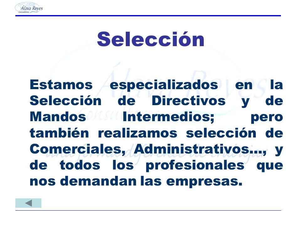 Selección Estamos especializados en la Selección de Directivos y de Mandos Intermedios; pero también realizamos selección de Comerciales, Administrati
