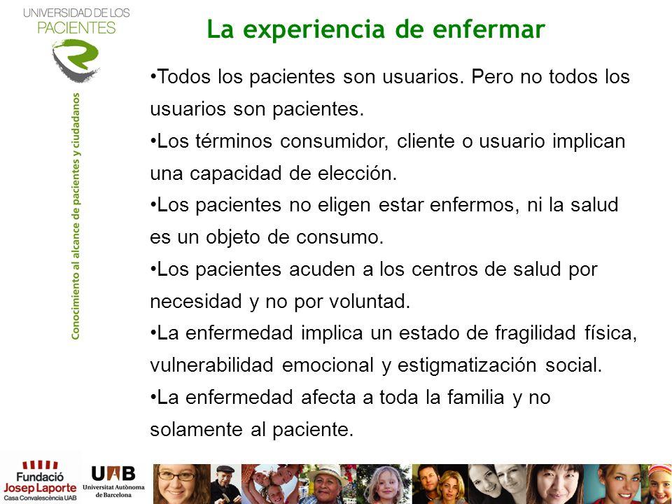 La experiencia de enfermar Todos los pacientes son usuarios. Pero no todos los usuarios son pacientes. Los términos consumidor, cliente o usuario impl