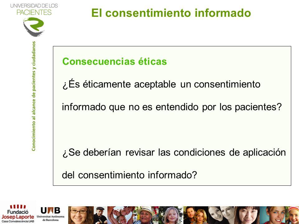 Consecuencias éticas ¿És éticamente aceptable un consentimiento informado que no es entendido por los pacientes? ¿Se deberían revisar las condiciones