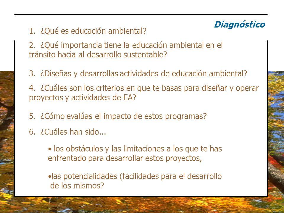 Diagnóstico 1. ¿Qué es educación ambiental? 2. ¿Qué importancia tiene la educación ambiental en el tránsito hacia al desarrollo sustentable? 4. ¿Cuále